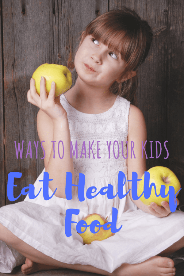 Ways to make your kids eat healthy foods